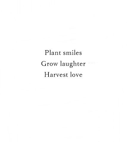 Plant smiles. Grow laughter. Harvest love.