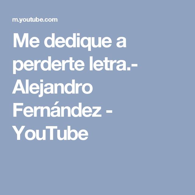 Me Dedique A Perderte Letra Alejandro Fernández Youtube Alejandro Fernandez Pierdete Alejandro