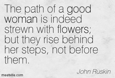 The path of a good woman is indeed strewn with flowers