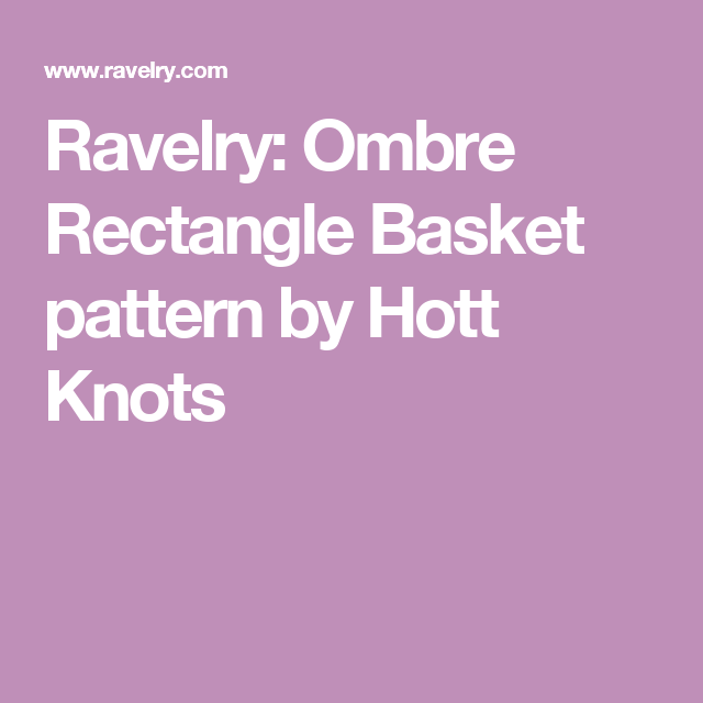 Ravelry: Ombre Rectangle Basket pattern by Hott Knots