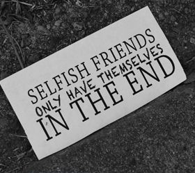 quotes about selfishness | Quotes about Selfish Friends