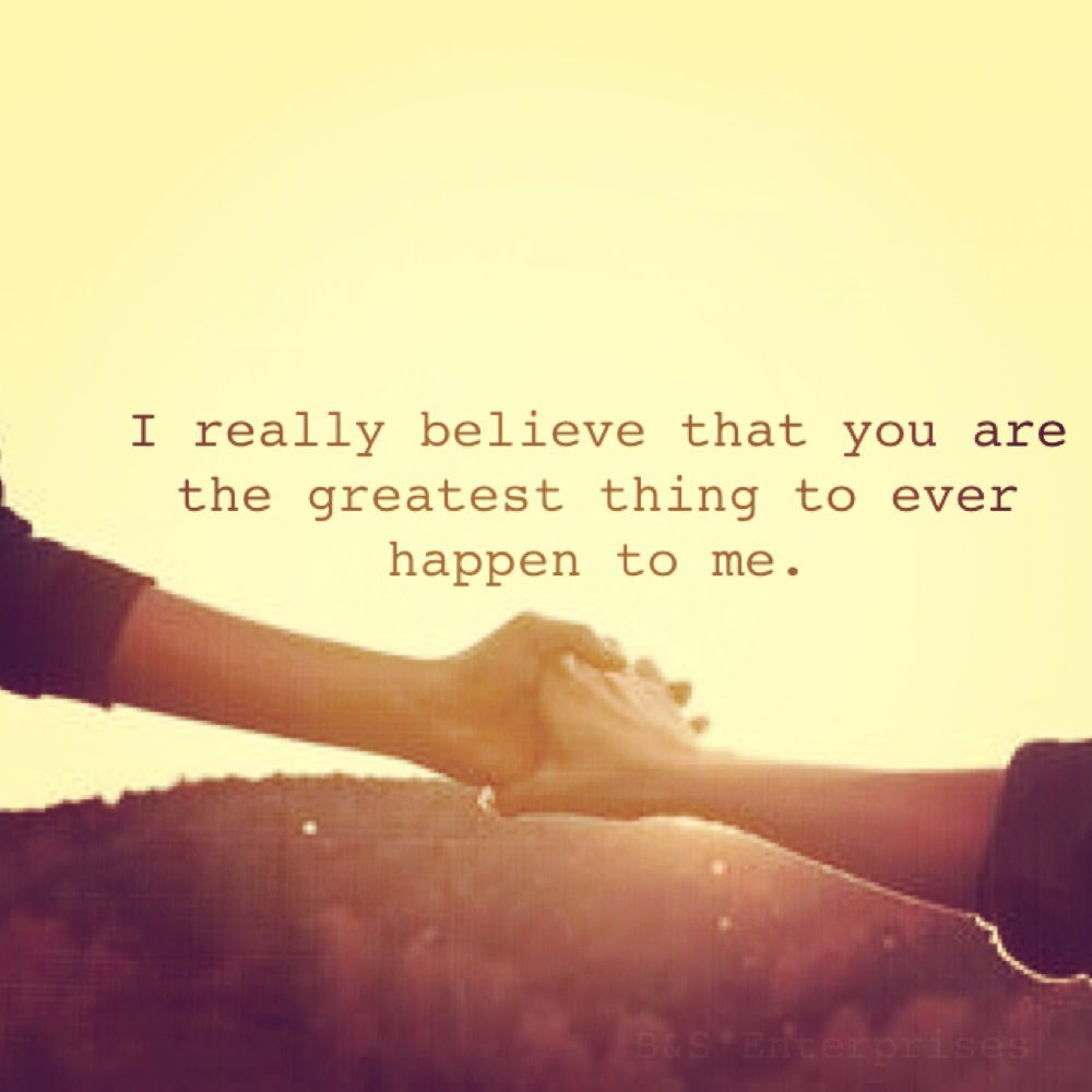 I Really Believe That You Are The Greatest Thing To Ever Happen To