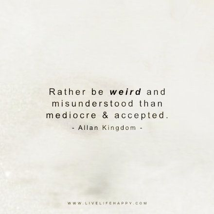 Rather Be Weird And Misunderstood Than Mediocre And Accepted Misunderstood Quotes Love Life Quotes Happy Life Quotes To Live By