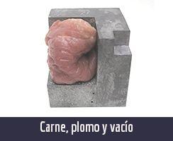 CARNE PLOMO Y VACÍO. Obra de los artistas plásticos cubanos contemporáneos Yeny Casanueva García y Alejandro Gonzáalez Dáaz, PINTORES CUBANOS CONTEMPORÁNEOS, CUBAN CONTEMPORARY PAINTERS, ARTISTAS DE LA PLÁSTICA CUBANA, CUBAN PLASTIC ARTISTS , ARTISTAS CUBANOS CONTEMPORÁNEOS, CUBAN CONTEMPORARY ARTISTS, ARTE PROCESUAL, PROCESUAL ART, ARTISTAS PLÁSTICOS CUBANOS, CUBAN ARTISTS, MERCADO DEL ARTE, THE ART MARKET, ARTE CONCEPTUAL, CONCEPTUAL ART, ARTE SOCIOLÓGICO, SOCIOLOGICAL ART, ESCULTORES CUBANOS, CUBAN SCULPTORS, VIDEO-ART CUBANO, CONCEPTUALISMO  CUBANO, CUBAN CONCEPTUALISM, ARTISTAS CUBANOS EN LA HABANA, ARTISTAS CUBANOS EN CHICAGO, ARTISTAS CUBANOS FAMOSOS, FAMOUS CUBAN ARTISTS, ARTISTAS CUBANOS EN MIAMI, ARTISTAS CUBANOS EN NUEVA YORK, ARTISTAS CUBANOS EN MIAMI, ARTISTAS CUBANOS EN BARCELONA, PINTURA CUBANA ACTUAL, ESCULTURA CUBANA ACTUAL, BIENAL DE LA HABANA, Procesual-Art un proyecto de arte cubano contemporáneo. Por los artistas plásticos cubanos contemporáneos Yeny Casanueva García y Alejandro Gonzalez Díaz. www.procesual.com, www.yenycasanueva.com, www.alejandrogonzalez.org