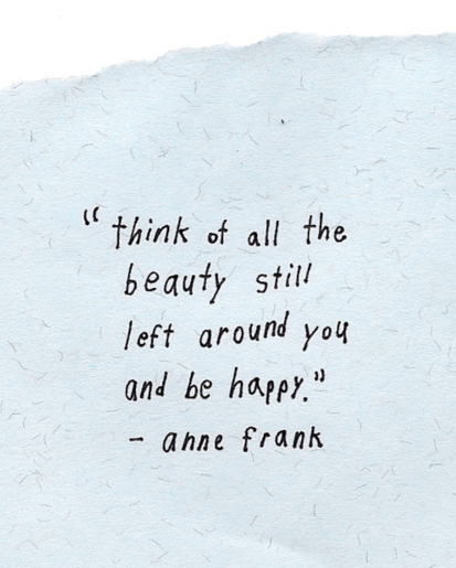 "Anne Frank really touched me when I read ""The Diary of Anne Frank"" and every quote from her still does to this day. she was a beautiful soul."