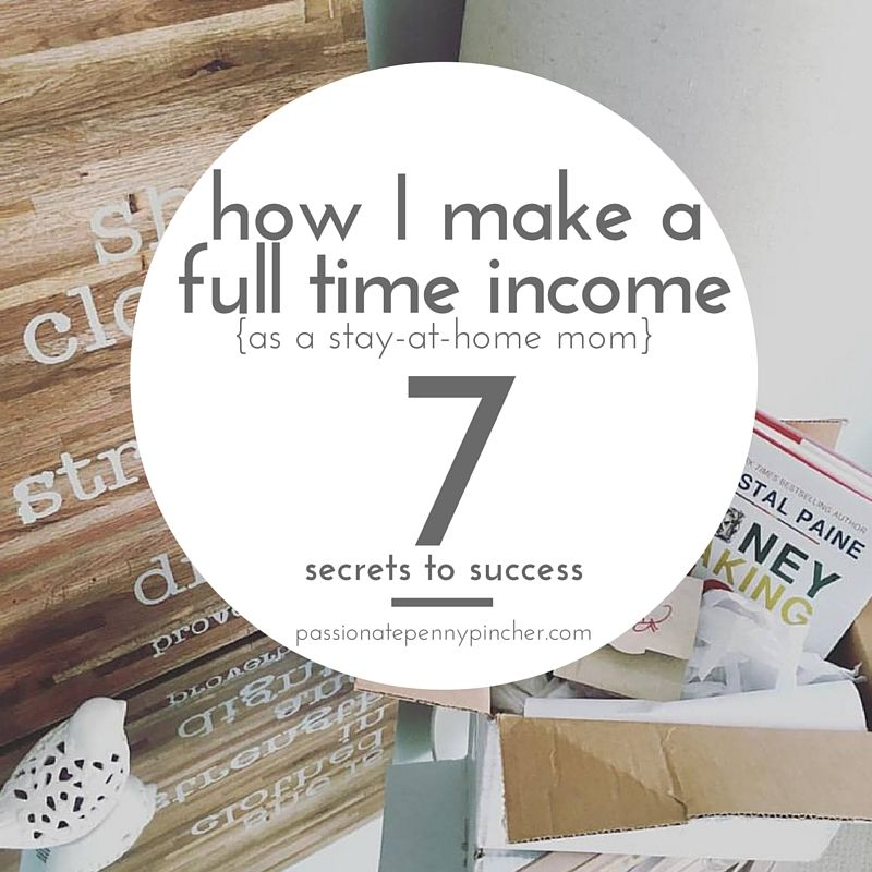 How I Make A Full Time Income As A Stay At Home Mom + 7 Secrets To Success