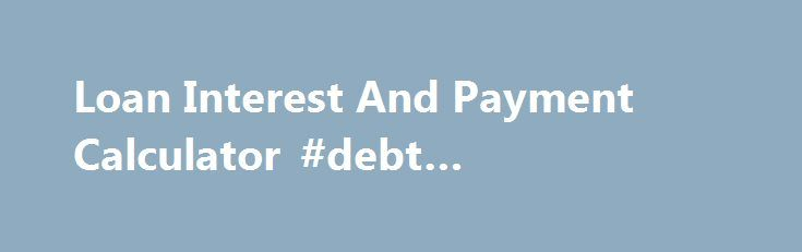 Loan Interest And Payment Calculator #debt #consolidation   - loan interest calculator