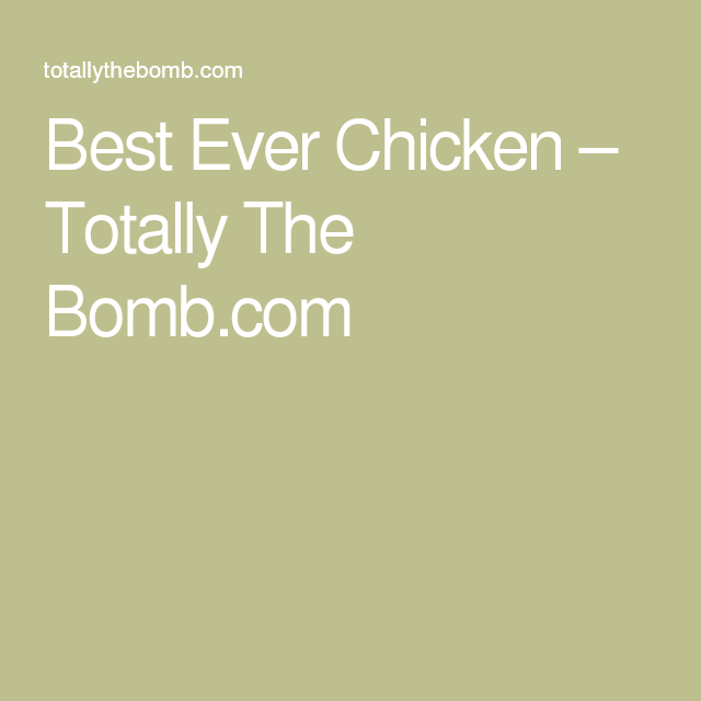 Best Ever Chicken – Totally The Bomb.com