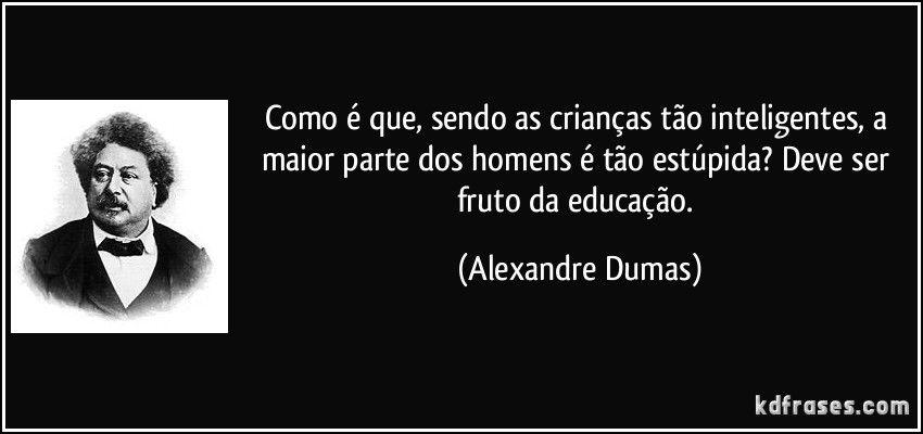 Como é que, sendo as crianças tão inteligentes, a maior parte dos homens é tão estúpida? Deve ser fruto da educação. (Alexandre Dumas)