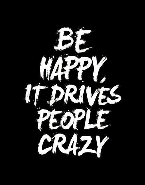 Be happy... It drives people crazy.