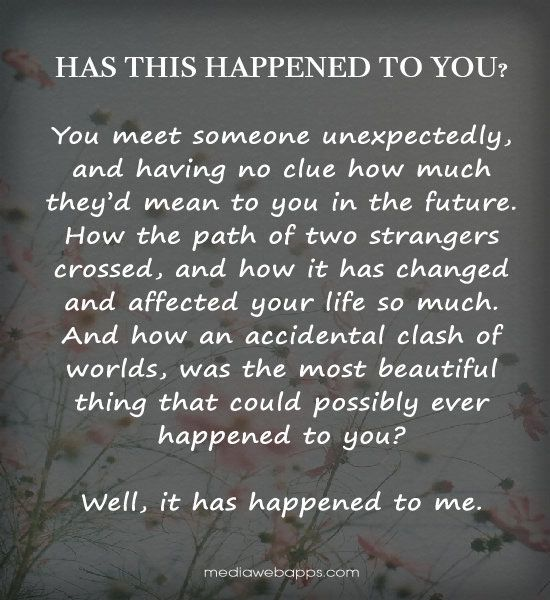Has this happened to you? You meet someone unexpectedly,  and having no clue how much  they'd mean to you in the future.  How the path of two strangers  crossed, and how it has changed  and affected your life so much.  And how an accidental clash of worlds, was the most beautiful  thing that could possibly ever  happened to you?  Well, it has happened to me.