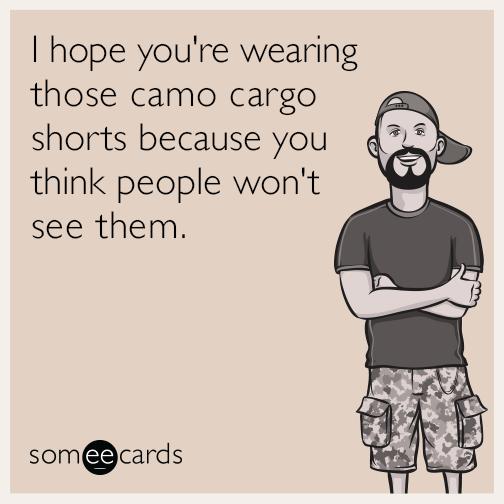 f7028093bd2c807b6eb736588bd82e64 lol i hope you're wearing those camo cargo shorts because you,Cargo Shorts Meme