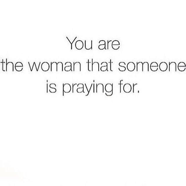 You are the woman that someone is praying for