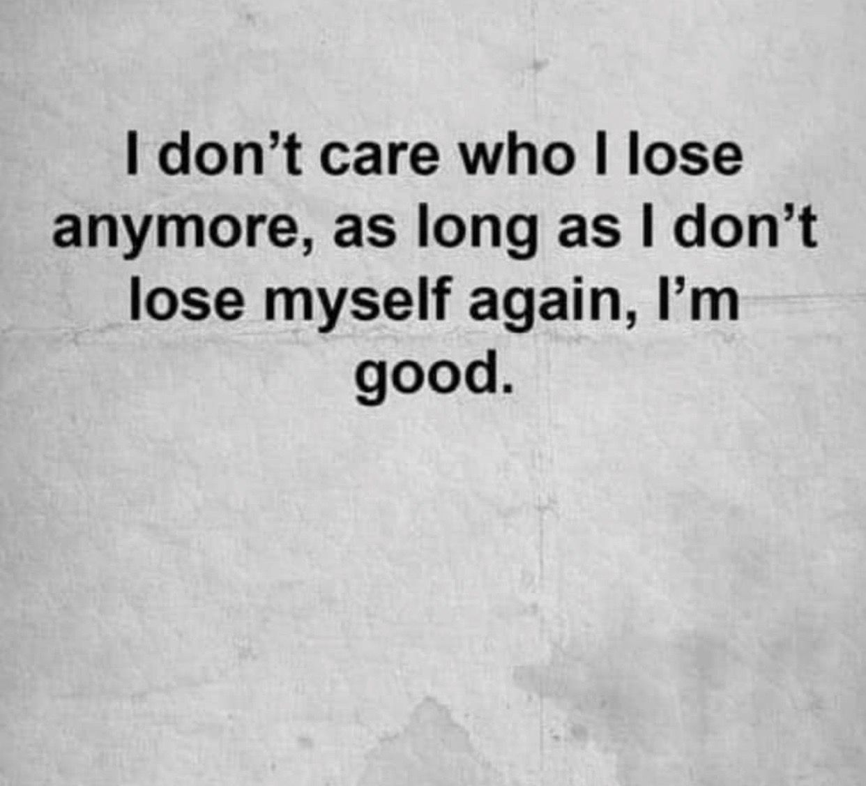 I Don T Care Who I Lose Anymore As I Don T Lose Myself Again I M Good Words Life Quotes Me Quotes