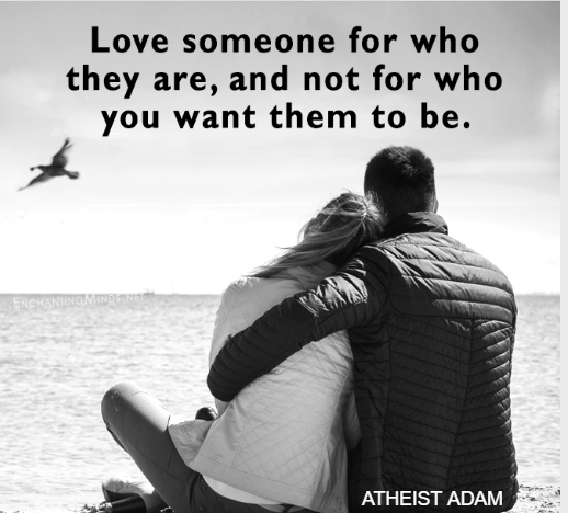 Love someone for who they are, and not for who you want them to be.