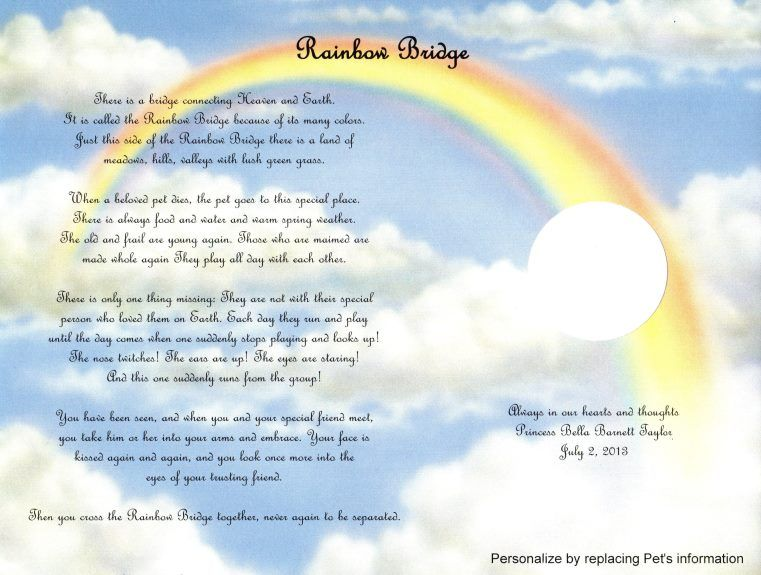"""Rainbow Bridge"" is a beautiful keepsake poem that tells the story of where pets go when they die. It is especially for pets and pet lovers. It is on an 8-1/2"" x 11"" Rainbow Art Design.  There is no additional charge to: •	Personalize with a name, ..."