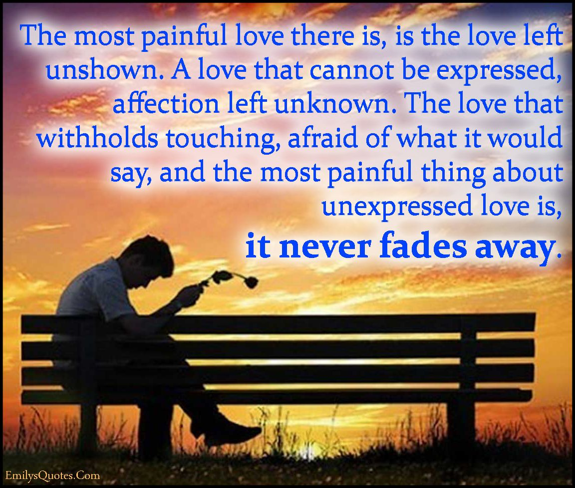 Painful Love Quote: The Most Painful Love There Is, Is The Love Left Unshown