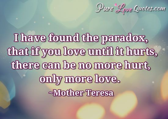 Love Inspirational Quotes I Have Found The Paradox That If You Love Until It Hurts There Can .