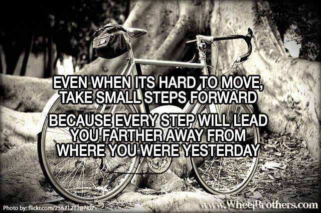 """""""Even when its hard to move, take small steps forward. Because every step will lead you father away from where you were yesterday."""" #quote #cycling #inspiration"""