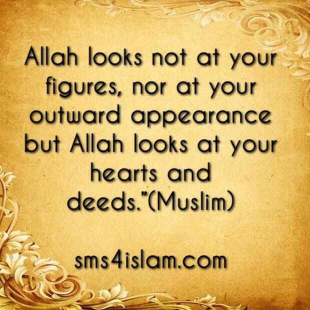 "Allah looks not at your figures, nor at your outward appearance but Allah looks at your hearts and deeds.""(Muslim) www.sms4islam.com"