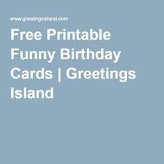 Free Printable Funny Birthday Cards Greetings Island Birthday