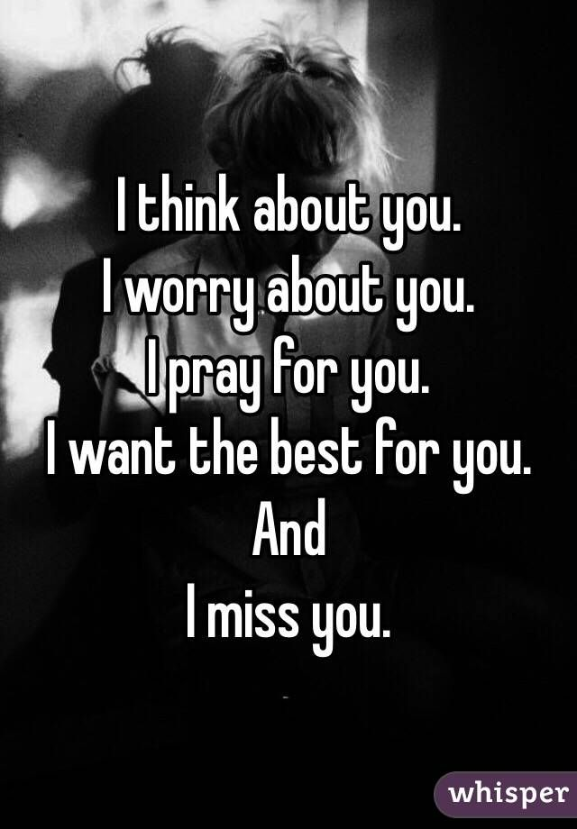 I Think About You I Worry About You I Pray For You I Want The Best For You And I Miss You Worry About Yourself Quotes Distance Love Quotes Worry Quotes