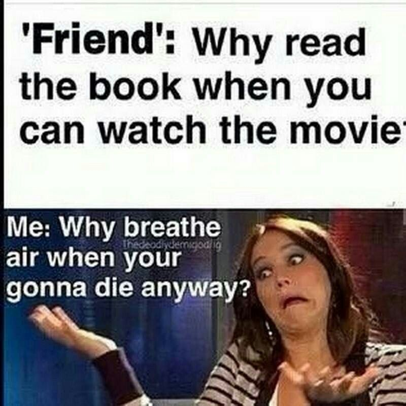 Friend Why Read The Book When You Can Watch The Movie Me Why Breath Air When You Re Gonna Die Anyway Book Memes Book Humor Funny Quotes