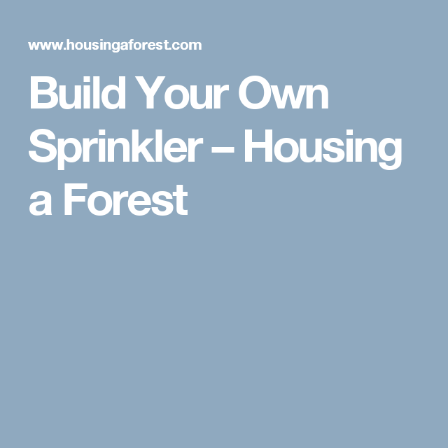 Build Your Own Sprinkler – Housing a Forest