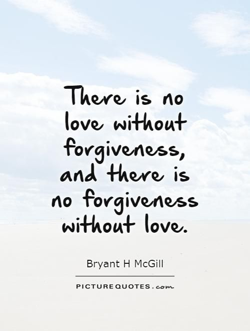 There Is No Love Without Forgiveness And There Is No Forgiveness Inspiration Love Forgiveness Quotes