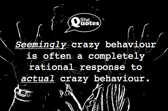 What seems crazy may in fact be completely sane. ~ #SheQuotes #Quote #crazy #rational #behaviour #power #perspective
