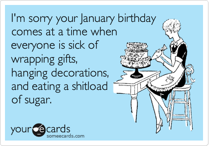 I M Sorry Your January Birthday Comes At A Time When Everyone Is Sick Of Wrapping Gifts Hanging Decorations And Eating A Shitload Of Sugar Birthday Greetings Funny Birthday Quotes For Me