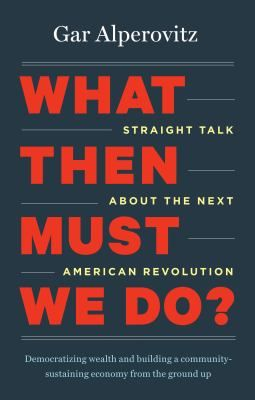 What Then Must We Do?: Straight Talk About the Next American Revolution by Gar Alperovitz. Never before have so many Americans been more frustrated with our economic system, more fearful that it is failing, or more open to fresh ideas about a new one. The seeds of a new movement demanding change are forming.