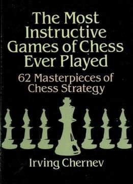 The Most Instructive Games Of Chess Ever Played 62 Masterpieces Of Chess Strategy Pdf Chess Strategies Chess Books How To Play Chess