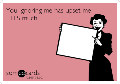 You Ignoring Me Has Upset Me This Much Ignore Me Ecards Funny E Cards