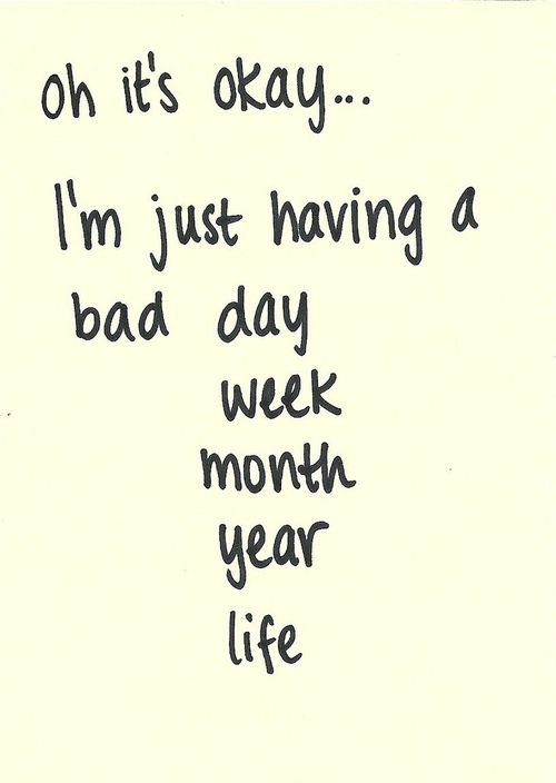 Oh it\'s okay...I\'m just having a bad day week month year life ...