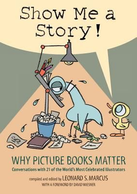 Show Me a Story: Why Picture Books Matter: Conversations with 21 of the World's Most Celebrated Illustrators | IndieBound