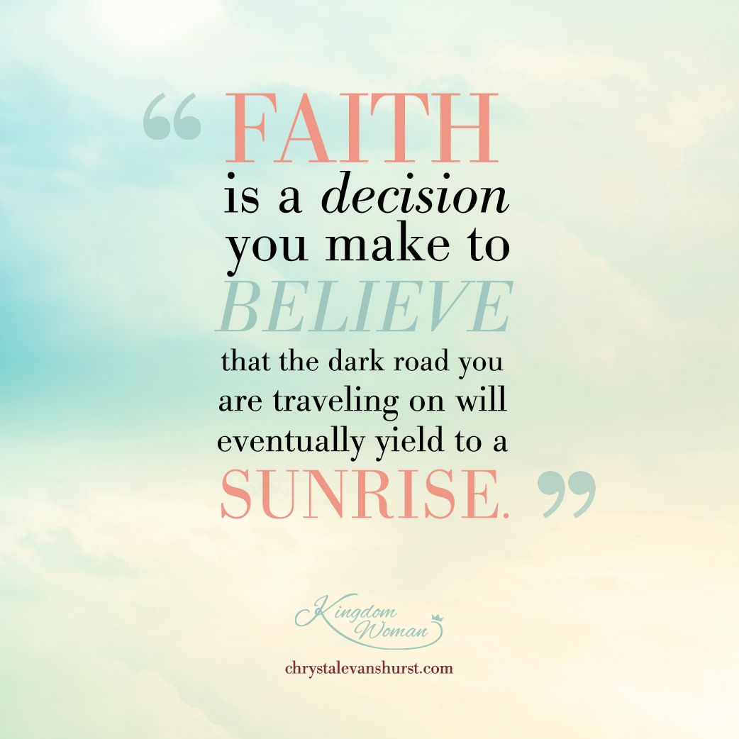 Faith Is A Decision To Believe That The Dark You Are