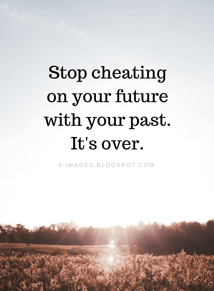 Past Quotes Stop Cheating On Your Future With Your Past It S Over Past Quotes Comfort Quotes Future Quotes
