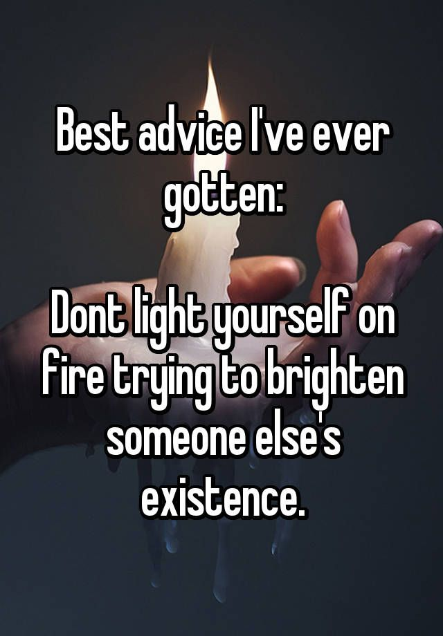 Good Advice Quotes Best advice I've ever gotten: Dont light yourself on fire trying  Good Advice Quotes
