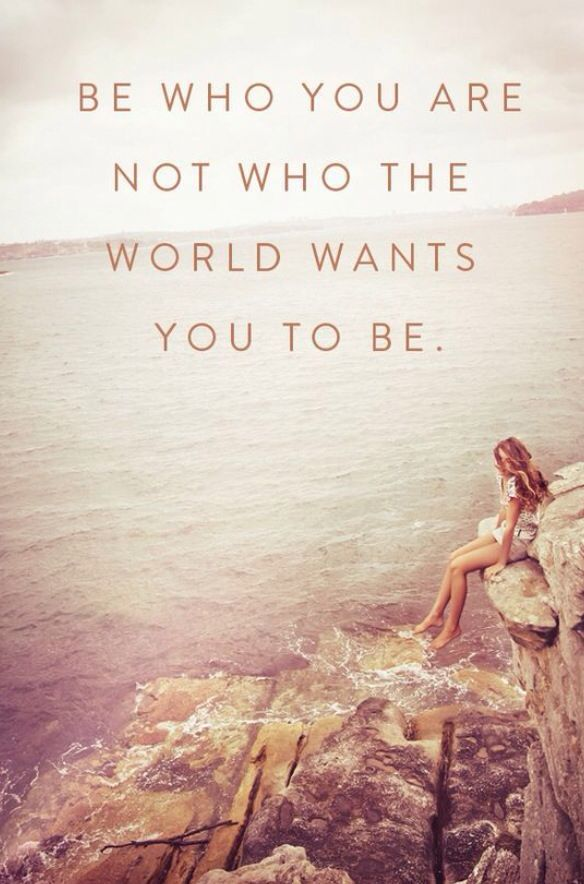 Be who you are not who the world wants you to be.