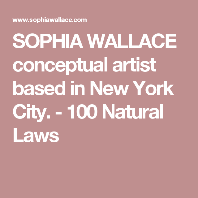 SOPHIA WALLACE conceptual artist based in New York City. - 100 Natural Laws