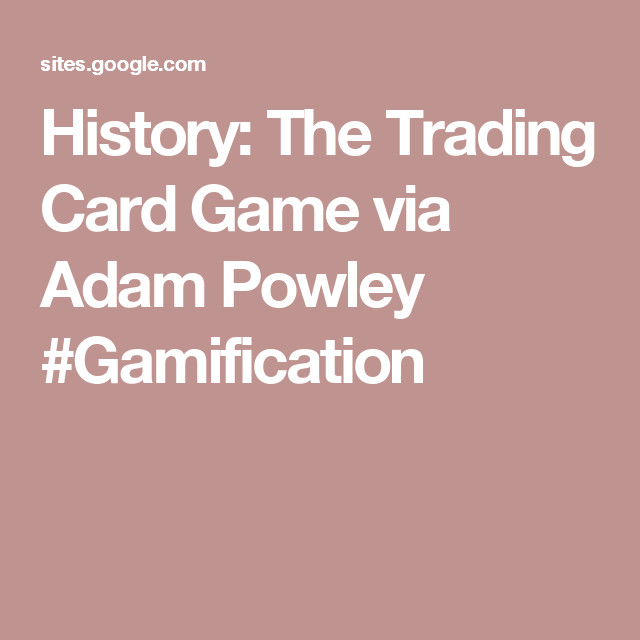 History: The Trading Card Game via Adam Powley #Gamification