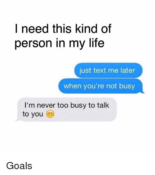 Goals Life And Memes I Need This Kind Of Person In My Life Just Text Me Later When You Re Not Busy I Priorities Quotes Philosophy Quotes Text Quotes