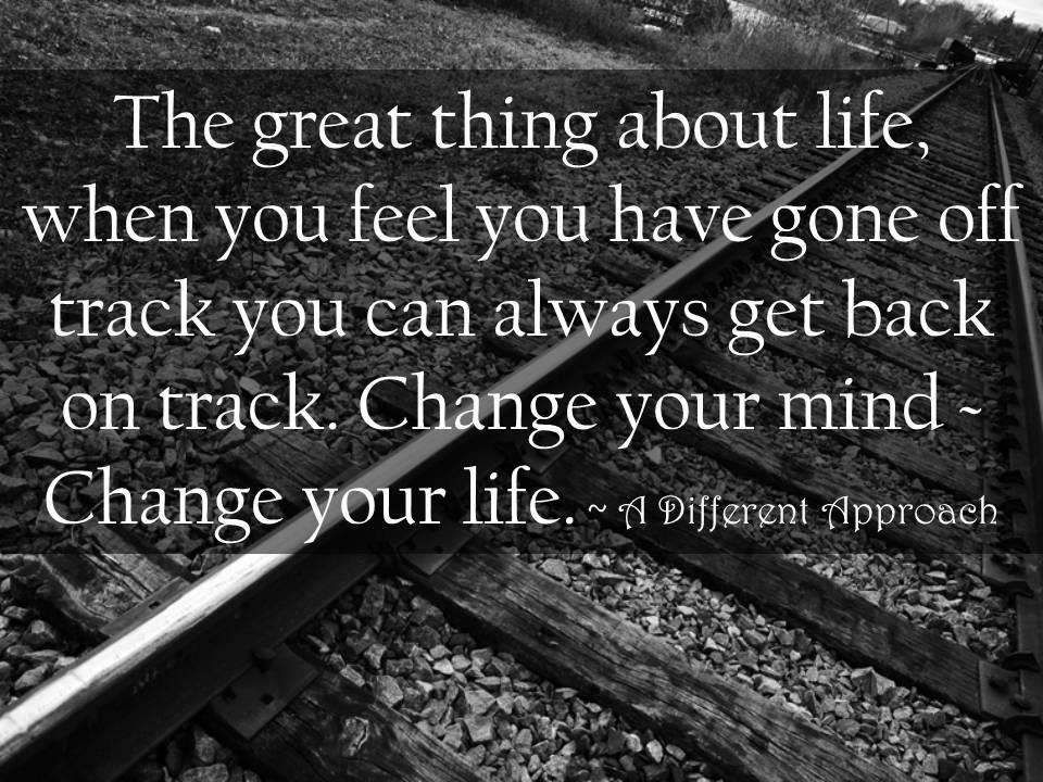 The Great Thing About Life When You Feel You Have Gone Off Track You Can Always Get Back On Track Change Your Mi Track Quotes Back On Track How Are You