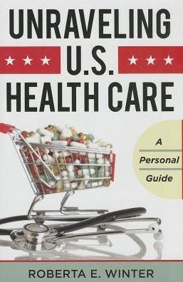 Unraveling U.S. Health Care : A Personal Guide | Winter, Roberta E.| 9781442222977 |  Medical care -- United States. Medical policy -- United States. Health insurance -- United States. | EBSCO EBOOKS