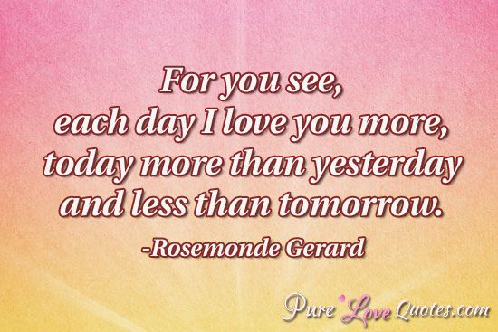 For you see, each day I love you more, today more than yesterday and less than tomorrow. #purelovequotes