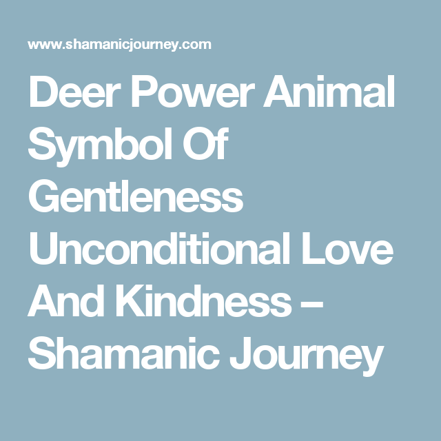 Deer Power Animal Symbol Of Gentleness Unconditional Love And Kindness – Shamanic Journey