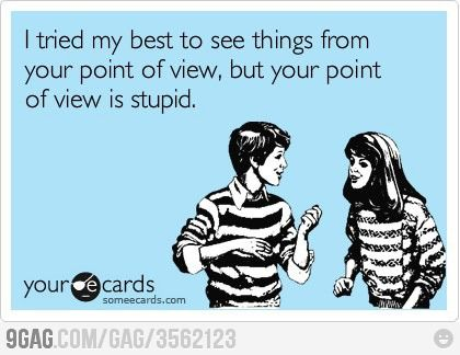 I tried my best to see things from your point of view, but.....