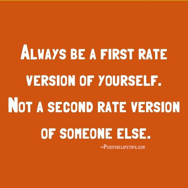 Always be a first rate version of yourself. Not a second rate version of someone else.
