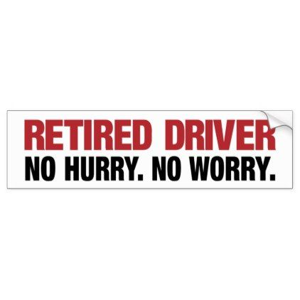 No hurry retired driver bumper sticker humor funny fun humour humorous gift idea